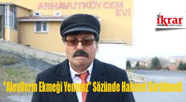 """""""Alevilerin Ekmeği Yenmez"""" Sözünde Hakaret Görülmedi"""