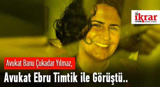 Avukat Banu Çukadar Yılmaz, Avukat Ebru Timtik ile Görüştü..