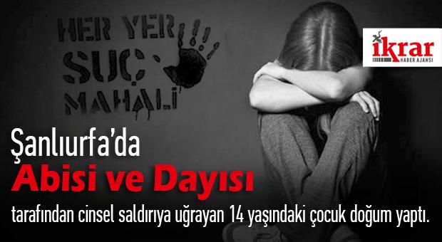 Şanlıurfa'da Abisi ve Dayısı tarafından cinsel saldırıya uğrayan 14 yaşındaki çocuk doğum yaptı.