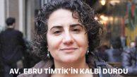 AV.  EBRU TİMTİK'İN KALBİ DURDU