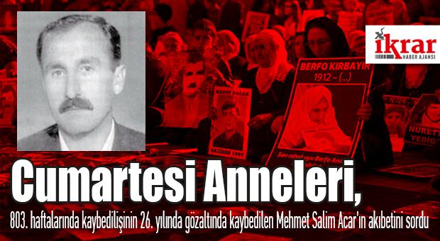 Cumartesi Anneleri, 803. Haftalarında Kaybedilişinin 26. Yılında Gözaltında Kaybedilen Mehmet Salim Acar'ın Akıbetini Sordu