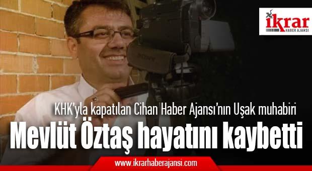 KHK'yla kapatılan Cihan Haber Ajansı'nın Uşak muhabiri Mevlüt Öztaş hayatını kaybetti