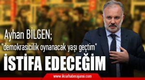 """Ayhan Bilgen; """"demokrasicilik oynanacak yaşı geçtim"""" İstifa Edeceğim"""