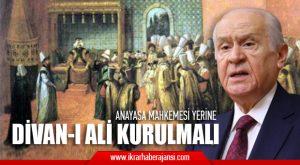 Bahçeli; Anayasa Mahkemesi, Divan-ı Ali olarak Yapılandırılmalı