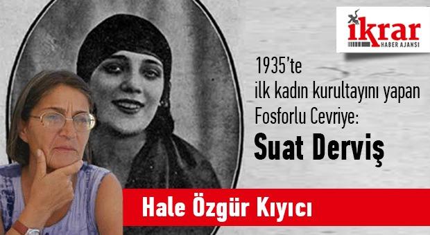 Hale Özgür Kıyıcı Yazdı; İlk kadın kurultayını yapan Fosforlu Cevriye, Suat Derviş…